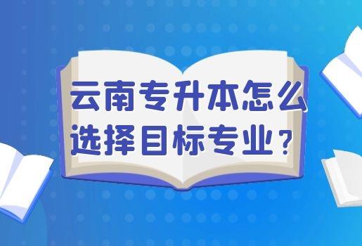 云南专升本怎么选择目标专业?
