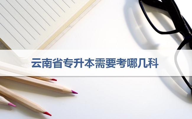 云南省专升本需要考哪几科