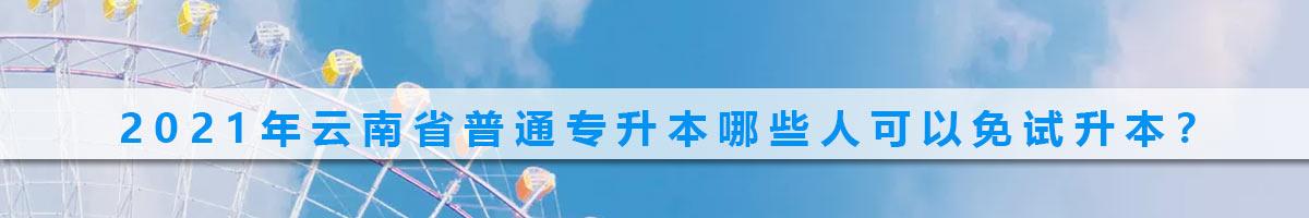 2021年云南省普通专升本哪些人可以免试升本?