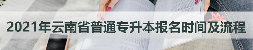 2021年云南省普通专升本报名时间及流程