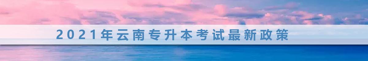 2021年云南普通专升本报名及考试时间