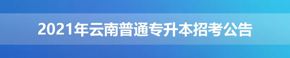 2021年云南普通专升本招考公告