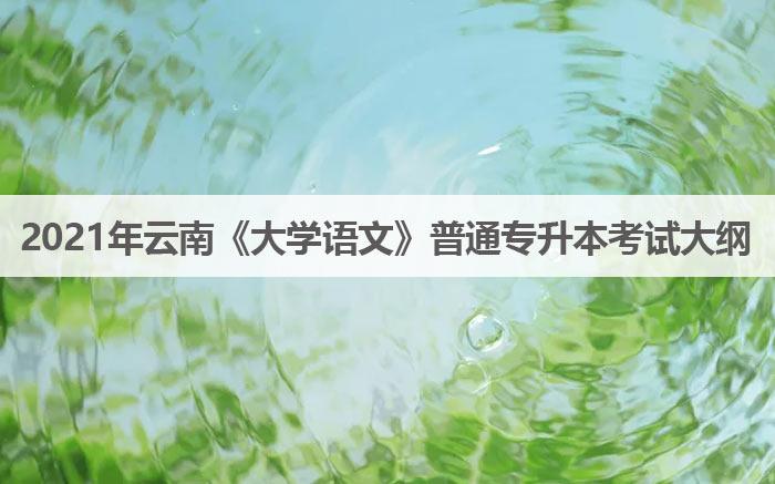 2021年云南《大学语文》普通专升本考试大纲