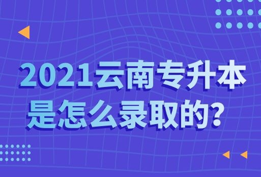 2021云南专升本是怎么录取的?