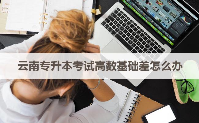 云南专升本考试高数基础差怎么办