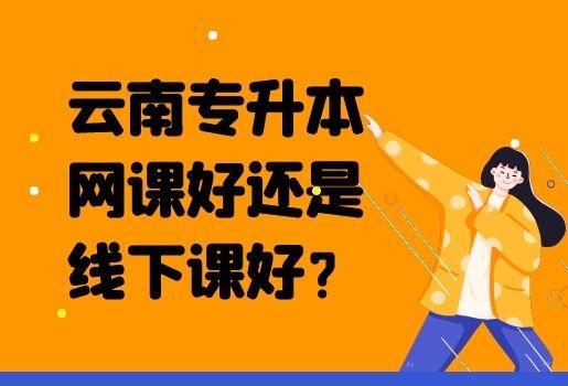 云南专升本网课好还是线下课好?